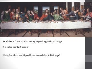 As a Table – Come up with a story to go along with this image. It is called the 'Last Supper'