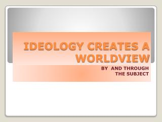 IDEOLOGY CREATES A WORLDVIEW