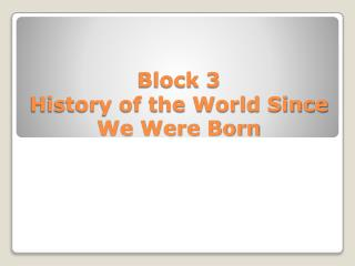 Block 3 History of the World Since We Were Born