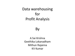 Data  warehousing for Profit Analysis By A Sai Krishna Geethika Lokanadham Mithun Rajanna KV Kumar