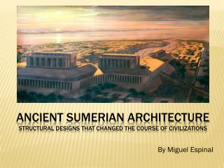 Ancient  Sumerian  Architecture Structural Designs THAT changed  the course of  civilizations