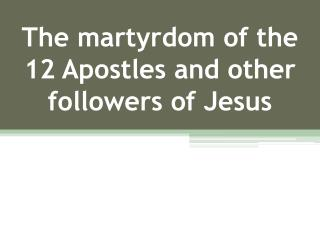 The martyrdom of the  12 Apostles and other followers of Jesus