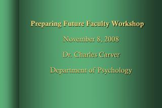 Preparing Future Faculty Workshop November 8, 2008 Dr. Charles Carver Department of Psychology