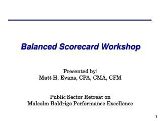 Balanced Scorecard Workshop Presented by: Matt H. Evans, CPA, CMA, CFM Public Sector Retreat on Malcolm Baldrige Perfor