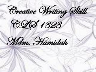 Creative Writing Skill CLS 1323 Mdm.  Hamidah