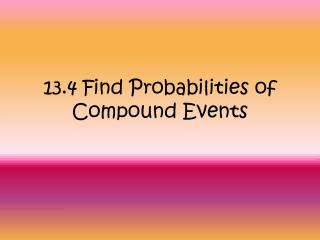 13.4 Find Probabilities of Compound Events