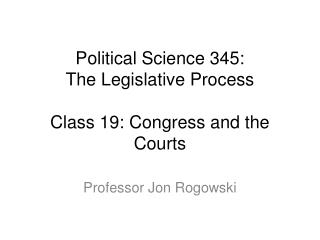 Political Science 345: The Legislative Process Class 19: Congress and the Courts