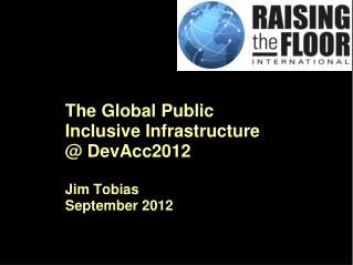 The Global Public  Inclusive Infrastructure @ DevAcc2012 Jim Tobias September 2012