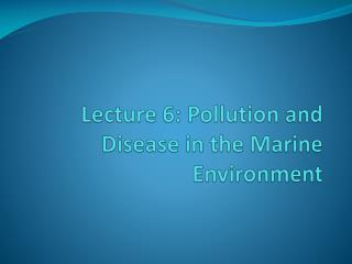 Lecture  6:  Pollution and  Disease in the Marine Environment