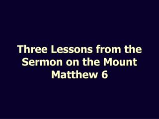 Three Lessons from the Sermon on the Mount Matthew 6