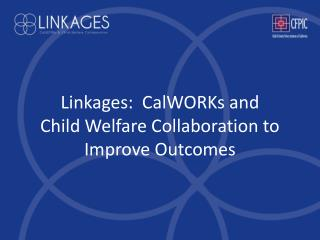 Linkages:  CalWORKs and  Child Welfare Collaboration to Improve Outcomes