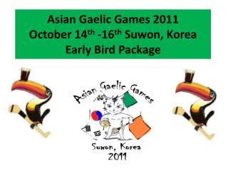 Asian Gaelic Games 2011 October 14 th  -16 th  Suwon, Korea  Early Bird Package