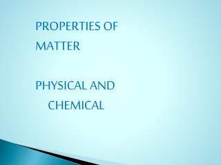 PROPERTIES OF MATTER PHYSICAL AND      CHEMICAL