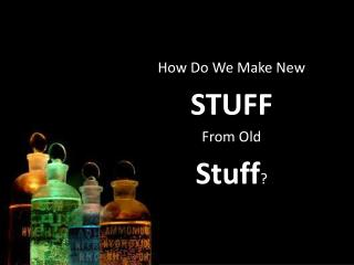 How Do We Make New STUFF  From Old  Stuff ?