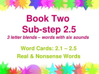 Book Two   Sub-step 2.5 3 letter blends – words with six sounds