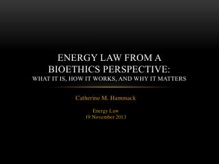 Energy law from a  bioethics perspective:  What it is, how it works, and why it matters