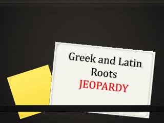 Greek and Latin Roots JEOPARDY