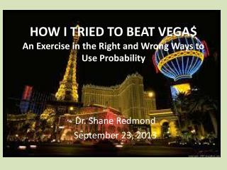 HOW I TRIED TO BEAT VEGA$ An Exercise in the Right and Wrong Ways to Use Probability