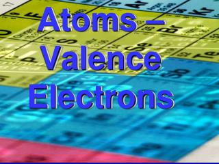 Atoms –  Valence Electrons