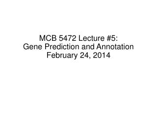 MCB 5472 Lecture #5: Gene Prediction and Annotation February 24, 2014