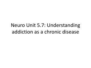 Neuro  Unit 5.7: Understanding addiction as a chronic disease
