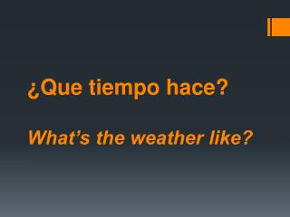 ¿ Que tiempo hace ? What's the weather like?
