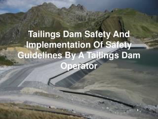 Tailings Dam Safety And Implementation Of Safety Guidelines By A Tailings Dam Operator