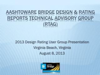 AASHTOWARE BRIDGE DESIGN & RATING R EPORTS T ECHNICAL A DVISORY G ROUP (RTAG)