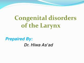 Congenital disorders of the Larynx Prepaired  By: Dr.  Hiwa As'ad