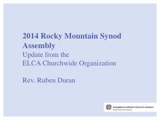 2014 Rocky Mountain Synod Assembly Update from  the ELCA  Churchwide Organization Rev. Ruben Duran