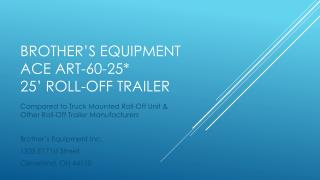 Brother's Equipment  Ace ART-60-25*  25' Roll-Off Trailer