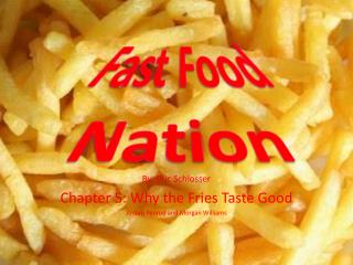 By: Eric Schlosser Chapter 5: Why the Fries Taste Good Jordan Penrod and Morgan Williams