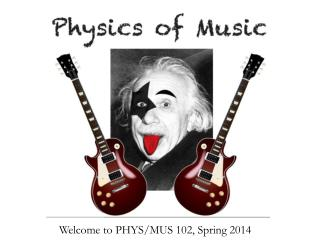 Welcome to PHYS/MUS  102, Spring  2014