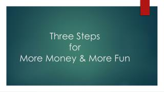 Three Steps for  More Money & More Fun