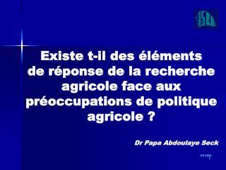 Existe t-il des éléments  de réponse de la recherche agricole face aux préoccupations de politique agricole ? Dr Papa Ab