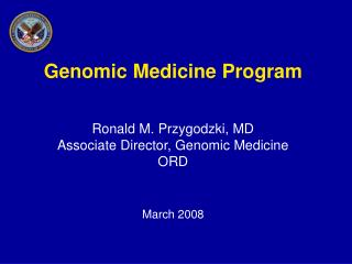 Genomic Medicine Program Ronald M. Przygodzki, MD Associate Director, Genomic Medicine  ORD March 2008