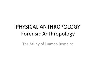 PHYSICAL ANTHROPOLOGY Forensic Anthropology