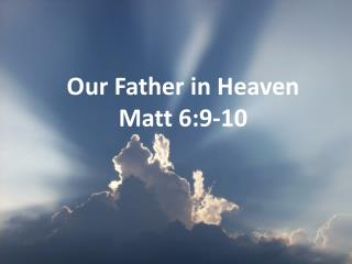 Our Father in Heaven Matt 6:9-10