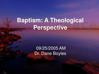 Baptism: A Theological Perspective 09/25/2005 AM Dr. Dane Boyles
