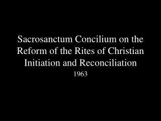 Sacrosanctum Concilium on the Reform of the Rites of Christian Initiation and Reconciliation