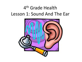 4 th  Grade Health Lesson 1: Sound And The Ear