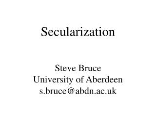 Secularization Steve Bruce University of Aberdeen s.bruce@abdn.ac.uk
