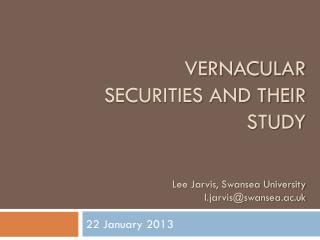 vernacular Securities and their study Lee Jarvis, Swansea University l.jarvis@swansea.ac.uk