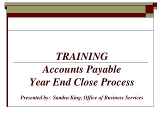 TRAINING Accounts Payable  Year End Close Process Presented by:  Sandra King, Office of Business Services