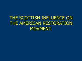 THE SCOTTISH INFLUENCE ON THE AMERICAN RESTORATION MOVMENT.
