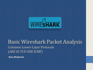 Basic Wireshark Packet Analysis Common Lower-Layer  Protocols ( ARP, IP, TCP, UDP, ICMP)