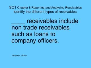 SO1  Chapter 8 Reporting and Analyzing Receivables Identify the different types of receivables .