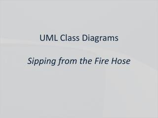 UML Class Diagrams Sipping from the Fire Hose