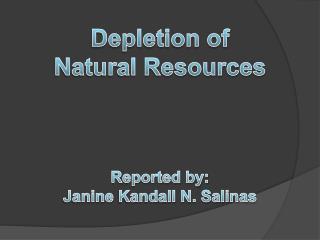 Depletion of  Natural Resources Reported by: Janine  Kandall  N. Salinas
