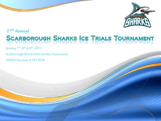 January 7 th , 8 th  & 9 th , 2011 Scarborough Sharks Girls Hockey Association OWHA Sanction # 1011034